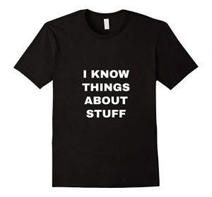 i know things about stuff shirt